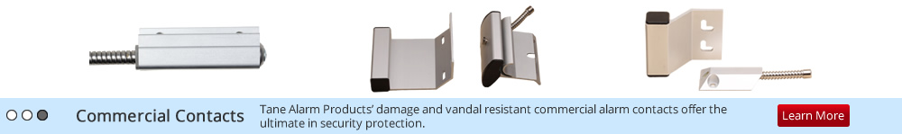 Commercial Contacts: Tane Alarm Products' damage and vandal resistant commercial alarm contacts offer the ultimate in security protection.