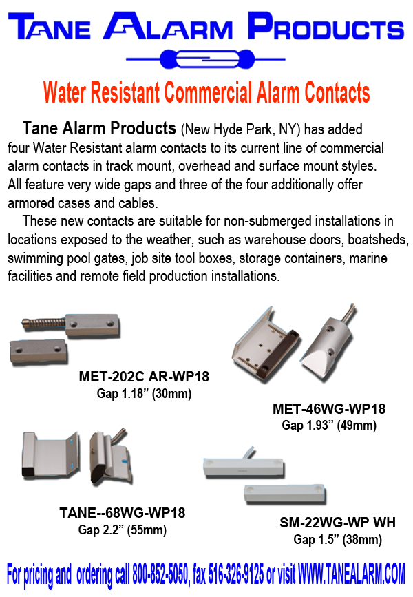 Water Resistant Commercial Alarm Contacts: Tane Alarm Products (New Hyde Park, NY) has added four Water Resistant alarm contacts to its current line of commercial alarm contacts in track mount, overhead and surface mount styles. All feature very wide gaps and three of the four additionally offer armored cases and cable. These new contacts are suitable for non-submerged installations in locations exposed to the weather, such as warehouse doors, boatsheds, swimming pool gates, job site tool boxes, storage containers, marine facilities and remote field production installations. For pricing and ordering call 800-852-5050, fax 516-326-9125 or visit WWW.TANEALARM.COM.